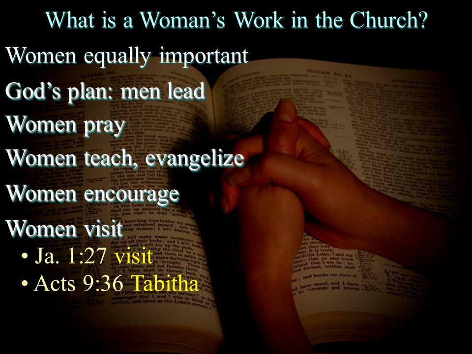What is a Woman's Work in the Church? Women equally important God's plan: men lead Women pray Women teach, evangelize Women encourage Women visit Ja.