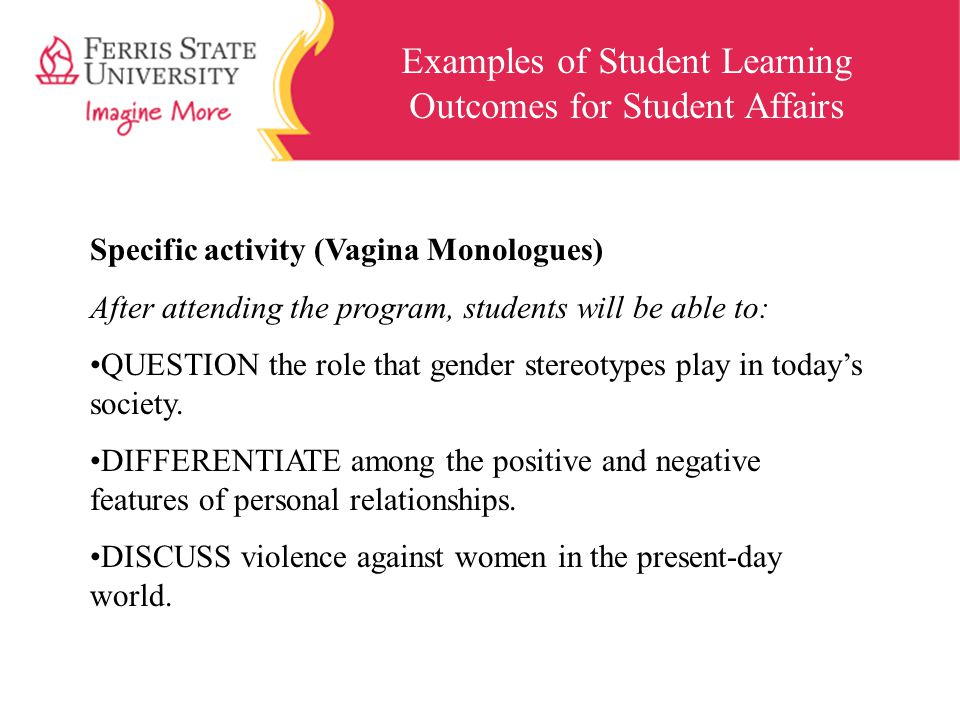 Examples of Student Learning Outcomes for Student Affairs Specific activity (Vagina Monologues) After attending the program, students will be able to: