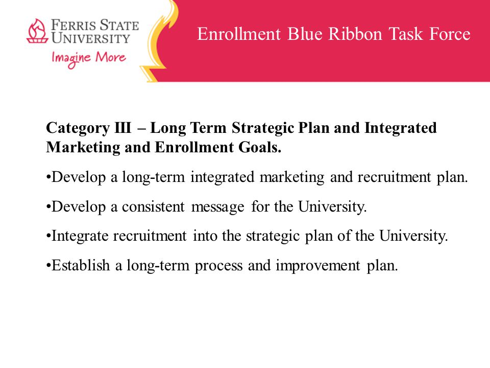Enrollment Blue Ribbon Task Force Category III – Long Term Strategic Plan and Integrated Marketing and Enrollment Goals. Develop a long-term integrate
