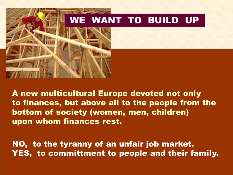 WE WANT TO BUILD UP A new multicultural Europe devoted not only to finances, but above all to the people from the bottom of society (women, men, children) upon whom finances rest.