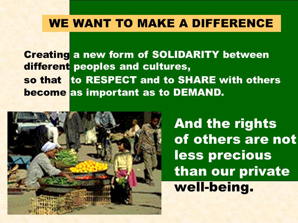 WE WANT TO MAKE A DIFFERENCE Creating a new form of SOLIDARITY between different peoples and cultures, so that to RESPECT and to SHARE with others become as important as to DEMAND.