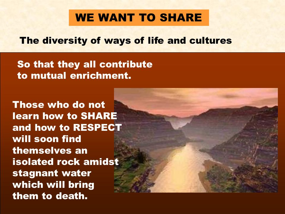 WE WANT TO SHARE The diversity of ways of life and cultures So that they all contribute to mutual enrichment.