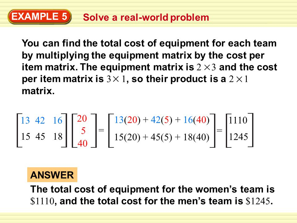EXAMPLE 5 Solve a real-world problem You can find the total cost of equipment for each team by multiplying the equipment matrix by the cost per item matrix.