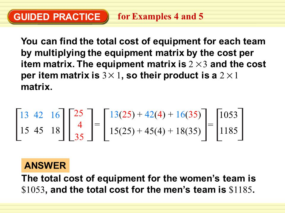 GUIDED PRACTICE for Examples 4 and 5 You can find the total cost of equipment for each team by multiplying the equipment matrix by the cost per item matrix.