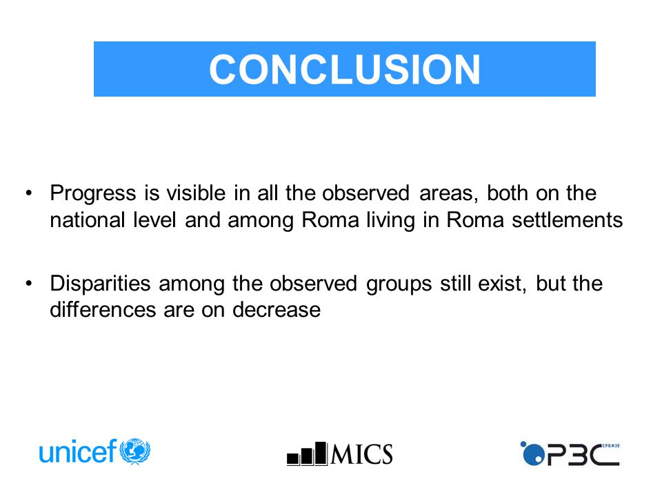 Progress is visible in all the observed areas, both on the national level and among Roma living in Roma settlements Disparities among the observed groups still exist, but the differences are on decrease CONCLUSION