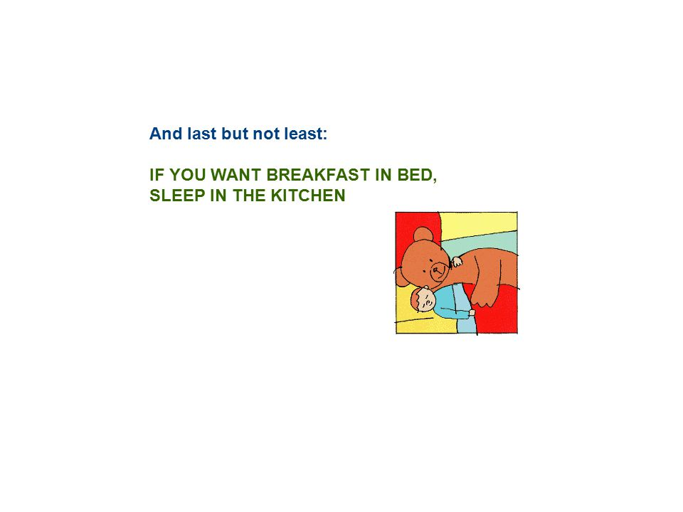 And last but not least: IF YOU WANT BREAKFAST IN BED, SLEEP IN THE KITCHEN