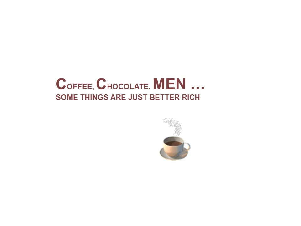 C OFFEE, C HOCOLATE, MEN … SOME THINGS ARE JUST BETTER RICH