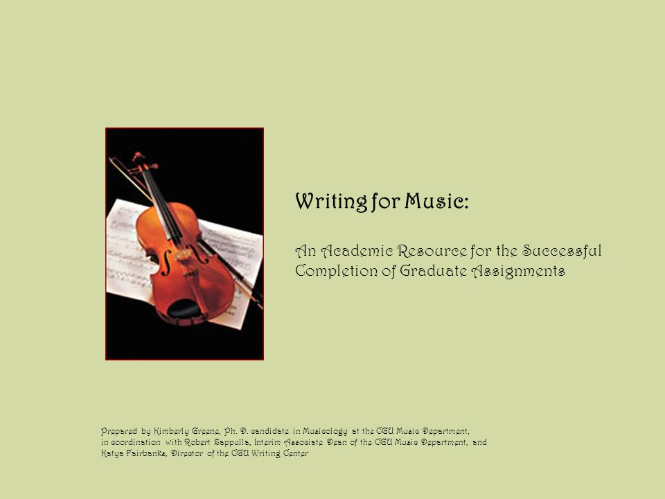 Writing for Music: An Academic Resource for the Successful Completion of Graduate Assignments Prepared by Kimberly Greene, Ph.