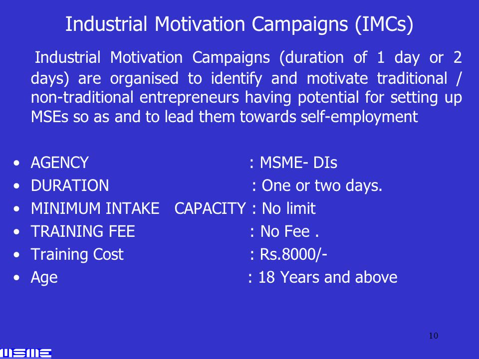 10 Industrial Motivation Campaigns (IMCs) Industrial Motivation Campaigns (duration of 1 day or 2 days) are organised to identify and motivate traditional / non-traditional entrepreneurs having potential for setting up MSEs so as and to lead them towards self-employment AGENCY : MSME- DIs DURATION : One or two days.