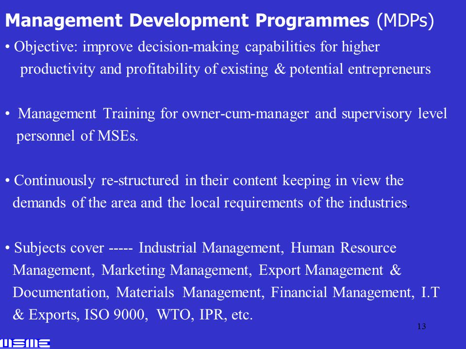 13 Management Development Programmes (MDPs) Objective: improve decision-making capabilities for higher productivity and profitability of existing & potential entrepreneurs Management Training for owner-cum-manager and supervisory level personnel of MSEs.
