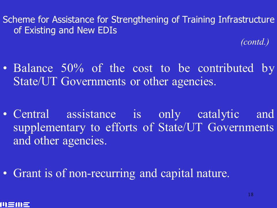 18 Scheme for Assistance for Strengthening of Training Infrastructure of Existing and New EDIs (contd.) Balance 50% of the cost to be contributed by State/UT Governments or other agencies.