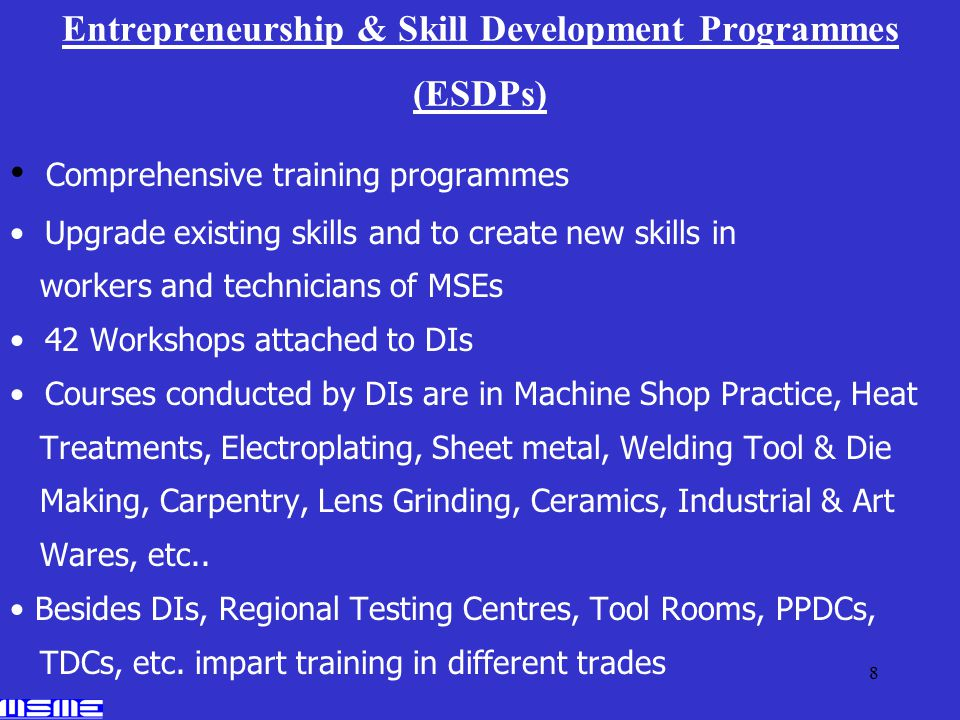 8 Entrepreneurship & Skill Development Programmes (ESDPs) Comprehensive training programmes Upgrade existing skills and to create new skills in workers and technicians of MSEs 42 Workshops attached to DIs Courses conducted by DIs are in Machine Shop Practice, Heat Treatments, Electroplating, Sheet metal, Welding Tool & Die Making, Carpentry, Lens Grinding, Ceramics, Industrial & Art Wares, etc..