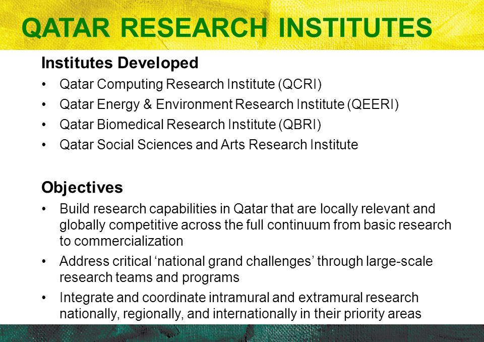 Institutes Developed Qatar Computing Research Institute (QCRI) Qatar Energy & Environment Research Institute (QEERI) Qatar Biomedical Research Institute (QBRI) Qatar Social Sciences and Arts Research Institute Objectives Build research capabilities in Qatar that are locally relevant and globally competitive across the full continuum from basic research to commercialization Address critical 'national grand challenges' through large-scale research teams and programs Integrate and coordinate intramural and extramural research nationally, regionally, and internationally in their priority areas QATAR RESEARCH INSTITUTES