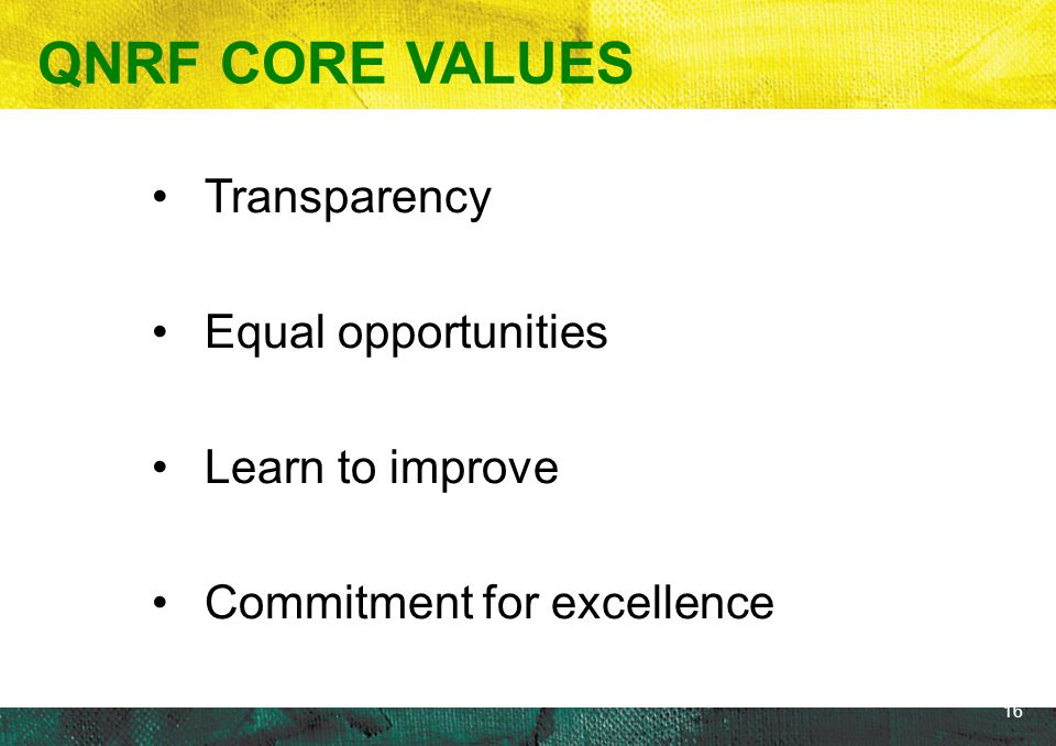 16 Transparency Equal opportunities Learn to improve Commitment for excellence QNRF CORE VALUES