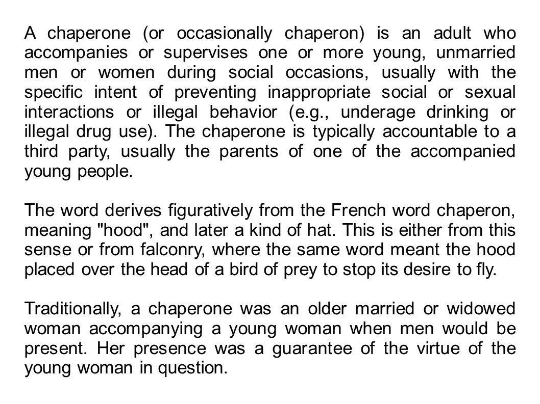 A chaperone (or occasionally chaperon) is an adult who accompanies or supervises one or more young, unmarried men or women during social occasions, us