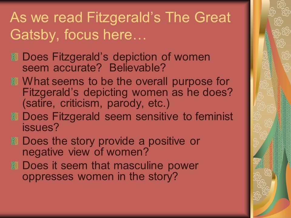 As we read Fitzgerald's The Great Gatsby, focus here… Does Fitzgerald's depiction of women seem accurate? Believable? What seems to be the overall pur
