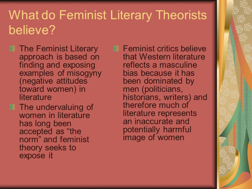 What do Feminist Literary Theorists believe? The Feminist Literary approach is based on finding and exposing examples of misogyny (negative attitudes