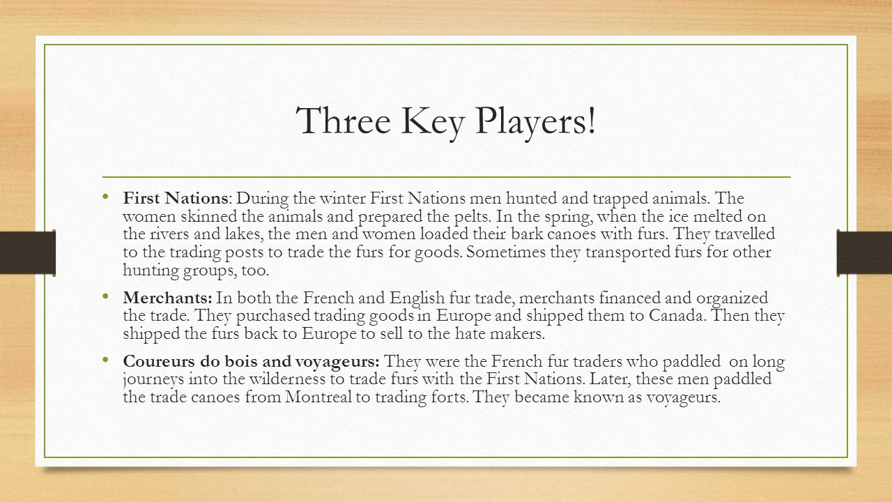 Three Key Players! First Nations: During the winter First Nations men hunted and trapped animals. The women skinned the animals and prepared the pelts