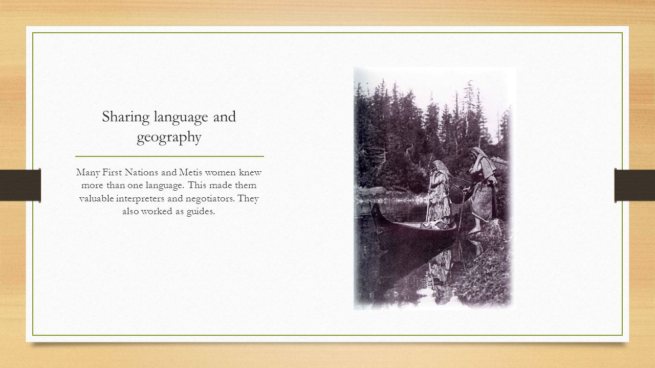 Sharing language and geography Many First Nations and Metis women knew more than one language. This made them valuable interpreters and negotiators. T