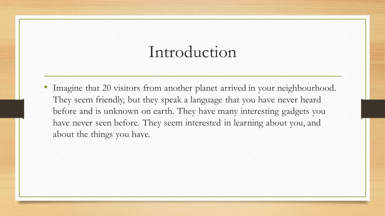 Introduction Imagine that 20 visitors from another planet arrived in your neighbourhood. They seem friendly, but they speak a language that you have n