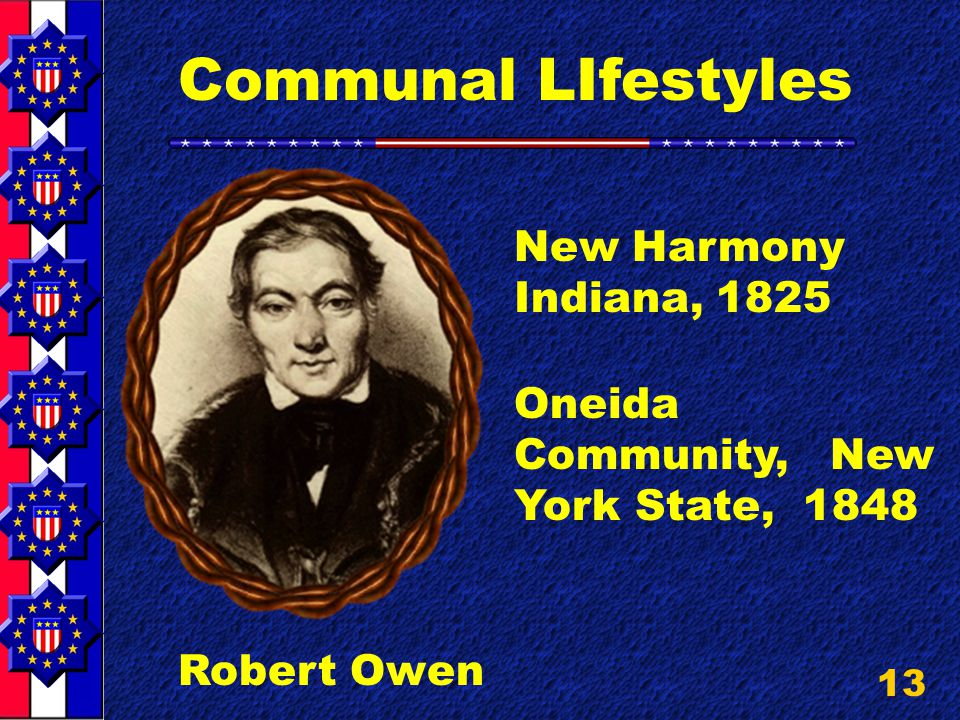 13 Communal LIfestyles Robert Owen New Harmony Indiana, 1825 Oneida Community, New York State, 1848