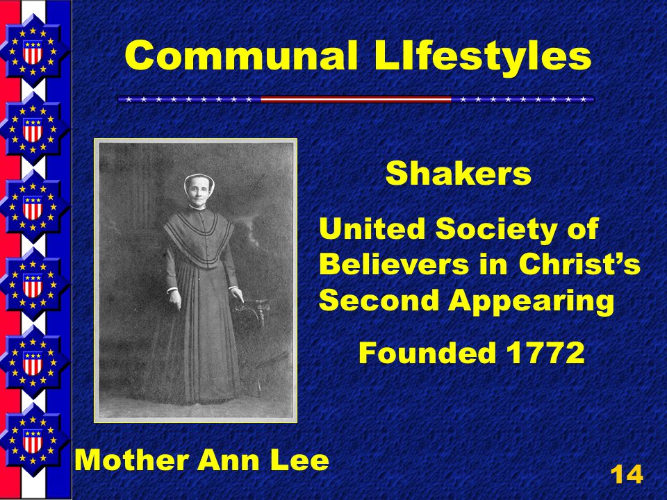 14 Communal LIfestyles Mother Ann Lee Shakers United Society of Believers in Christ's Second Appearing Founded 1772