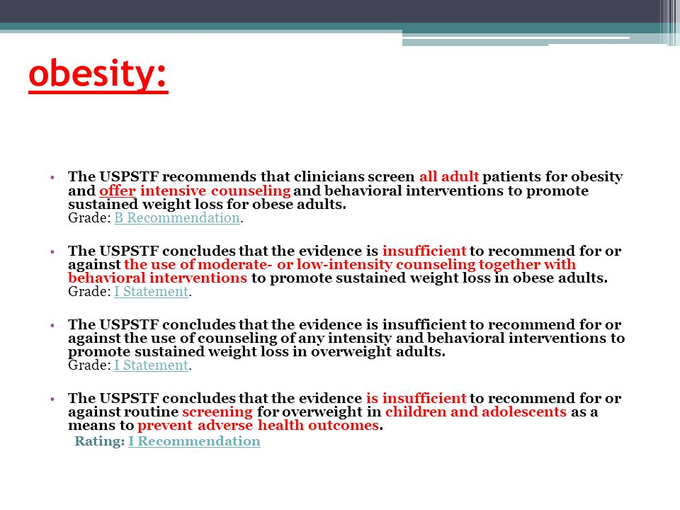 obesity: The USPSTF recommends that clinicians screen all adult patients for obesity and offer intensive counseling and behavioral interventions to promote sustained weight loss for obese adults.