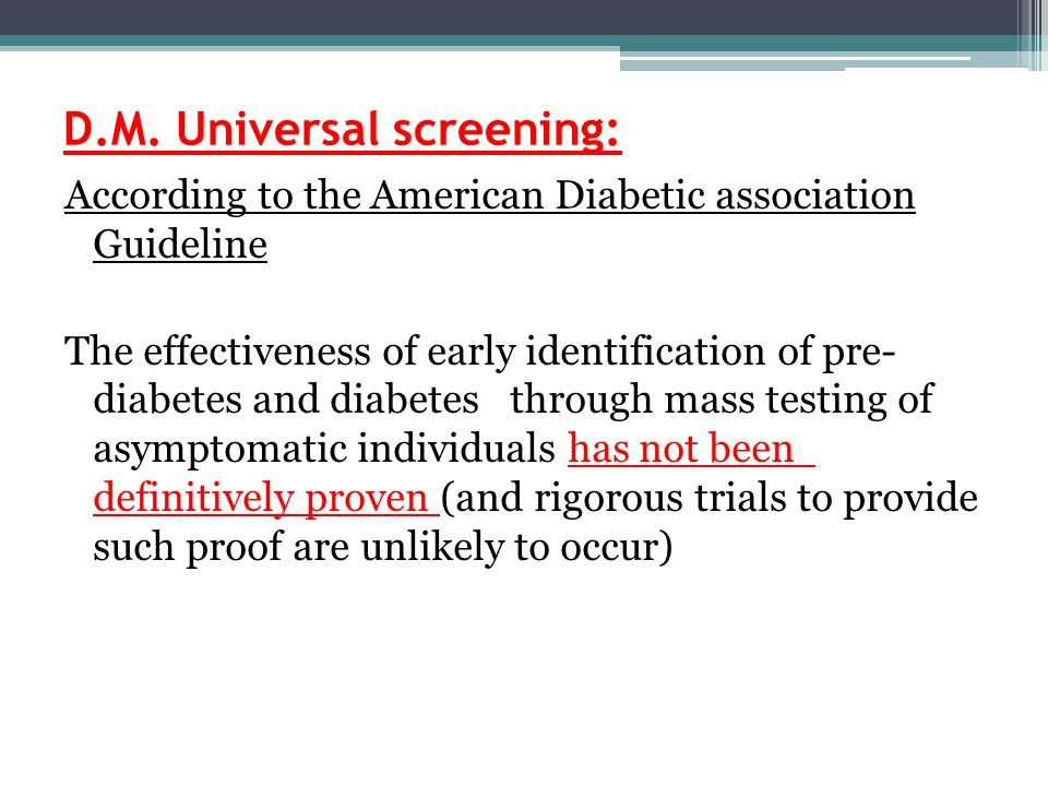 D.M. Universal screening: According to the American Diabetic association Guideline The effectiveness of early identification of pre- diabetes and diab