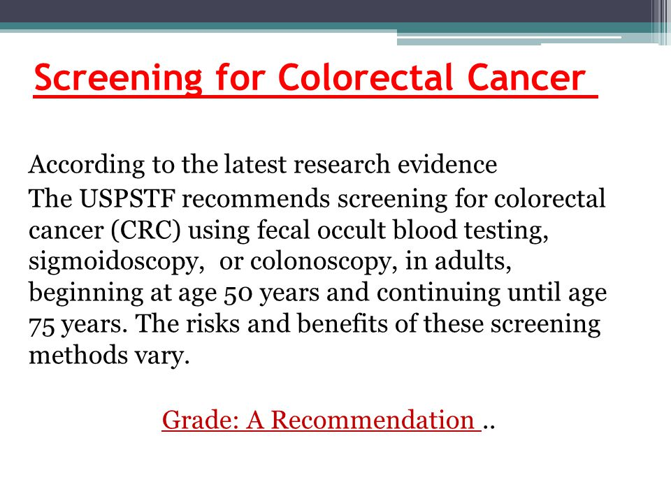 Screening for Colorectal Cancer According to the latest research evidence The USPSTF recommends screening for colorectal cancer (CRC) using fecal occult blood testing, sigmoidoscopy, or colonoscopy, in adults, beginning at age 50 years and continuing until age 75 years.