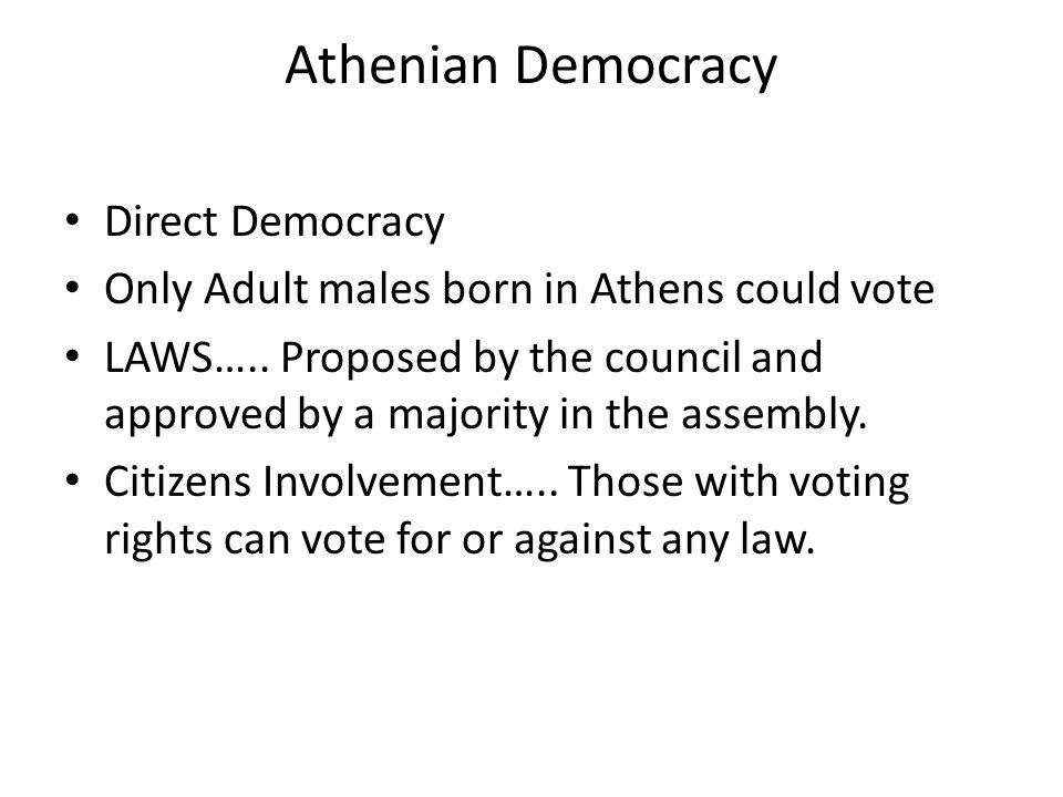 Athenian Democracy Direct Democracy Only Adult males born in Athens could vote LAWS…..
