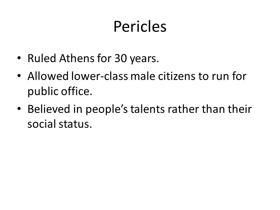 Pericles Ruled Athens for 30 years.Allowed lower-class male citizens to run for public office.