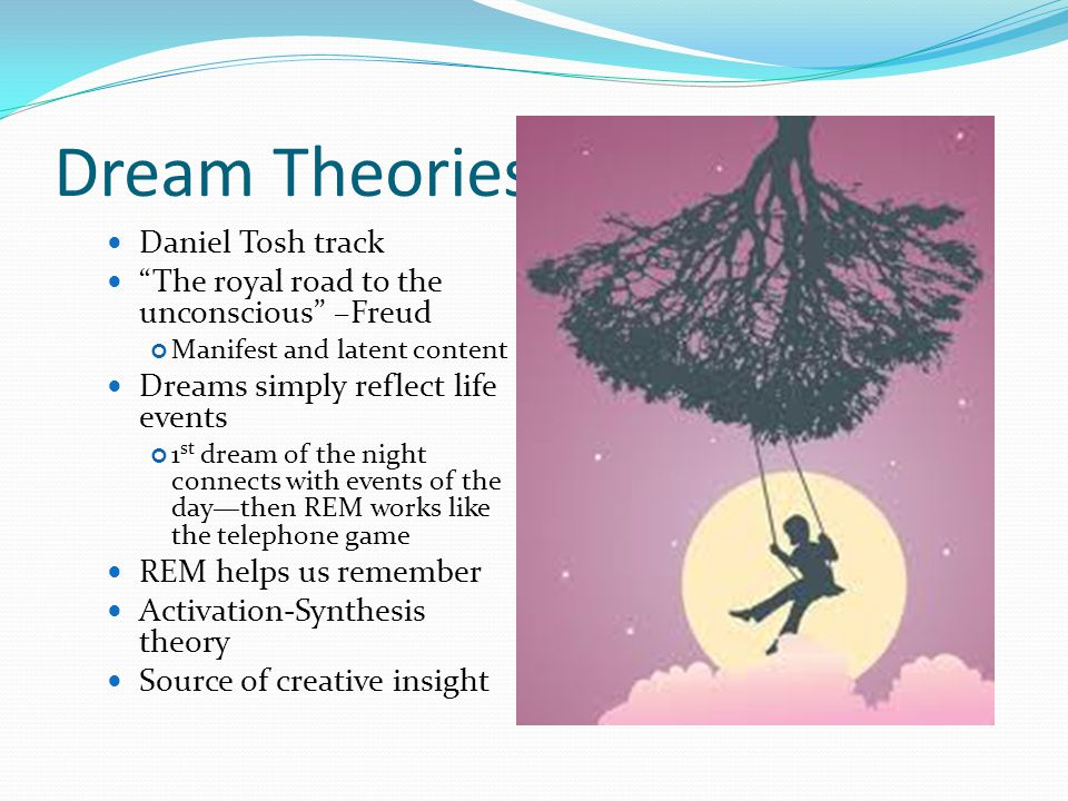 Dream Theories Daniel Tosh track The royal road to the unconscious –Freud Manifest and latent content Dreams simply reflect life events 1 st dream of the night connects with events of the day—then REM works like the telephone game REM helps us remember Activation-Synthesis theory Source of creative insight