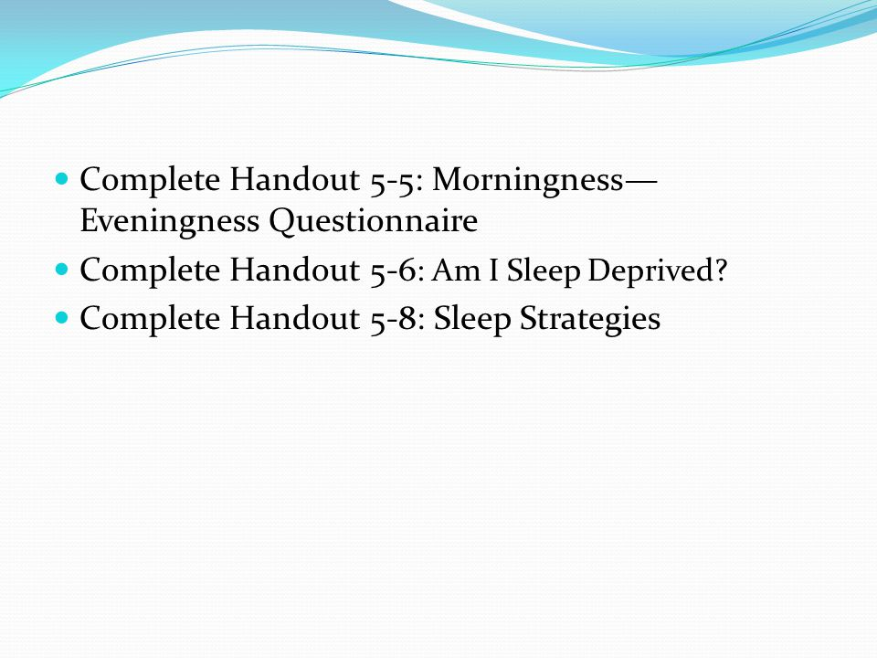 Complete Handout 5-5: Morningness— Eveningness Questionnaire Complete Handout 5-6 : Am I Sleep Deprived.