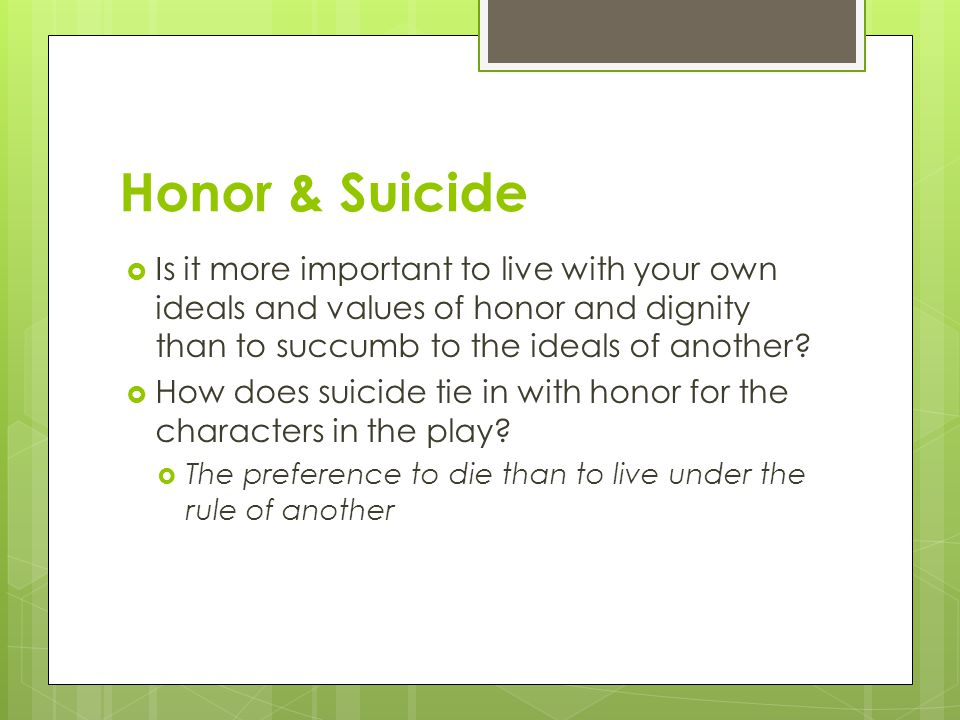 Honor & Suicide  Is it more important to live with your own ideals and values of honor and dignity than to succumb to the ideals of another.