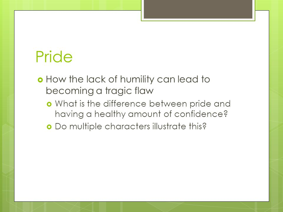 Pride  How the lack of humility can lead to becoming a tragic flaw  What is the difference between pride and having a healthy amount of confidence.