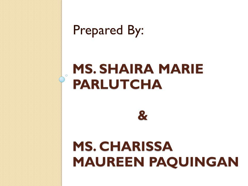MS. SHAIRA MARIE PARLUTCHA & MS. CHARISSA MAUREEN PAQUINGAN Prepared By: