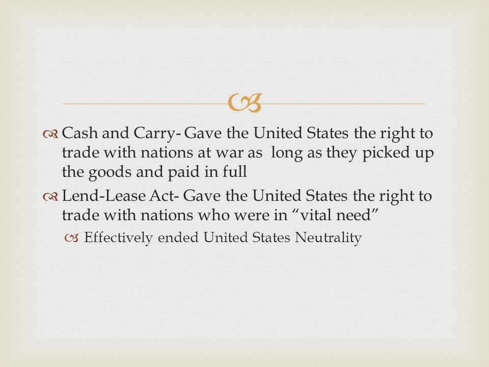   Cash and Carry- Gave the United States the right to trade with nations at war as long as they picked up the goods and paid in full  Lend-Lease Ac