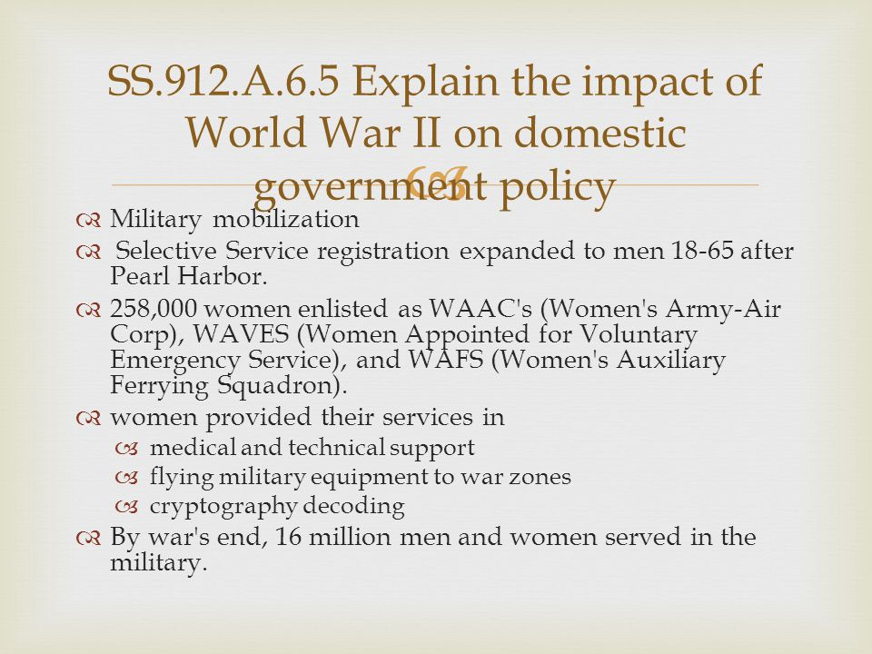   Military mobilization  Selective Service registration expanded to men 18-65 after Pearl Harbor.  258,000 women enlisted as WAAC's (Women's Army-