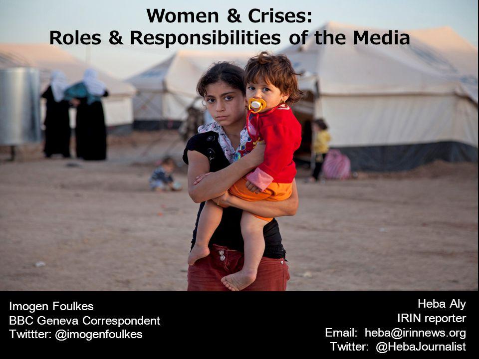 Women & Crises: Roles & Responsibilities of the Media Imogen Foulkes BBC Geneva Correspondent Twittter: @imogenfoulkes Heba Aly IRIN reporter Email: heba@irinnews.org Twitter: @HebaJournalist