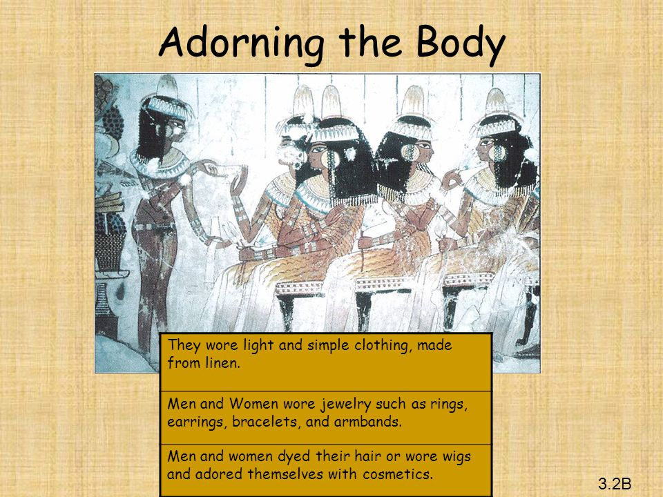 3.2B Adorning the Body They wore light and simple clothing, made from linen. Men and Women wore jewelry such as rings, earrings, bracelets, and armban