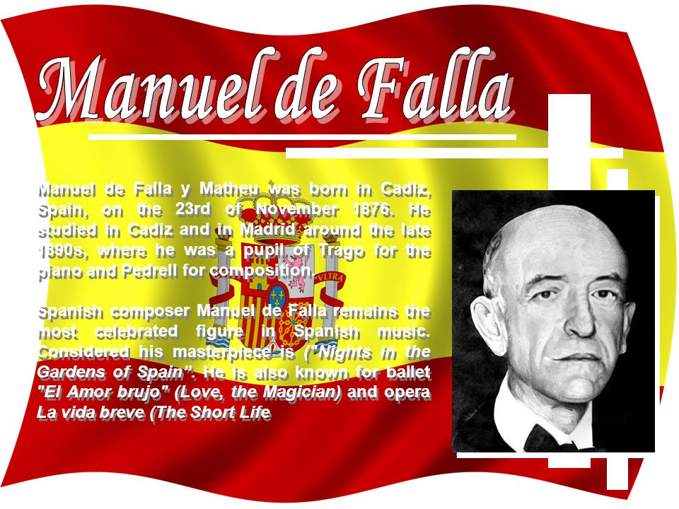 Manuel de Falla y Matheu was born in Cadiz, Spain, on the 23rd of November 1876.