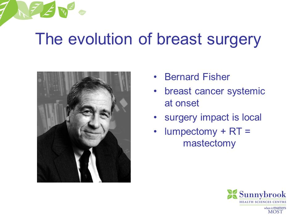 The evolution of breast surgery Bernard Fisher breast cancer systemic at onset surgery impact is local lumpectomy + RT = mastectomy