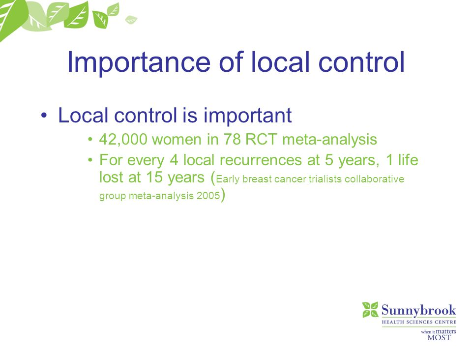Importance of local control Local control is important 42,000 women in 78 RCT meta-analysis For every 4 local recurrences at 5 years, 1 life lost at 1