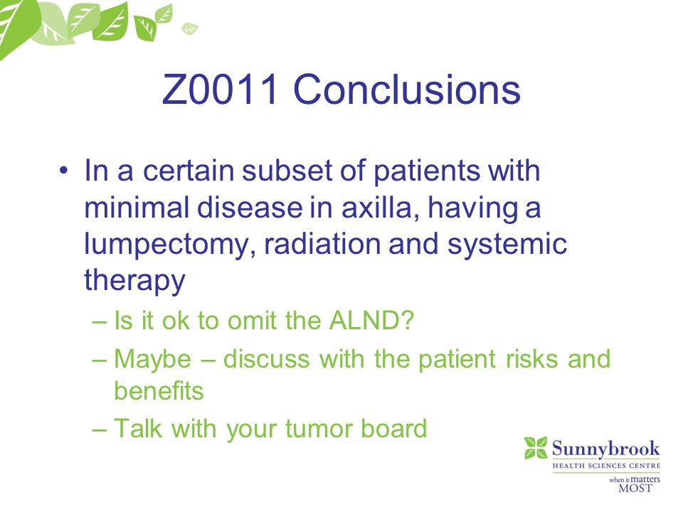 Z0011 Conclusions In a certain subset of patients with minimal disease in axilla, having a lumpectomy, radiation and systemic therapy –Is it ok to omi