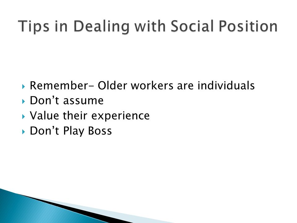  Remember- Older workers are individuals  Don't assume  Value their experience  Don't Play Boss