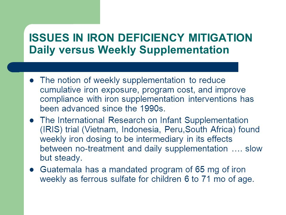 ISSUES IN IRON DEFICIENCY MITIGATION Daily versus Weekly Supplementation The notion of weekly supplementation to reduce cumulative iron exposure, program cost, and improve compliance with iron supplementation interventions has been advanced since the 1990s.