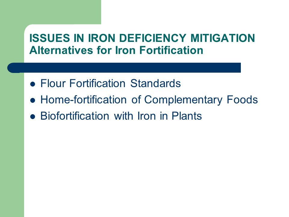 ISSUES IN IRON DEFICIENCY MITIGATION Alternatives for Iron Fortification Flour Fortification Standards Home-fortification of Complementary Foods Biofortification with Iron in Plants