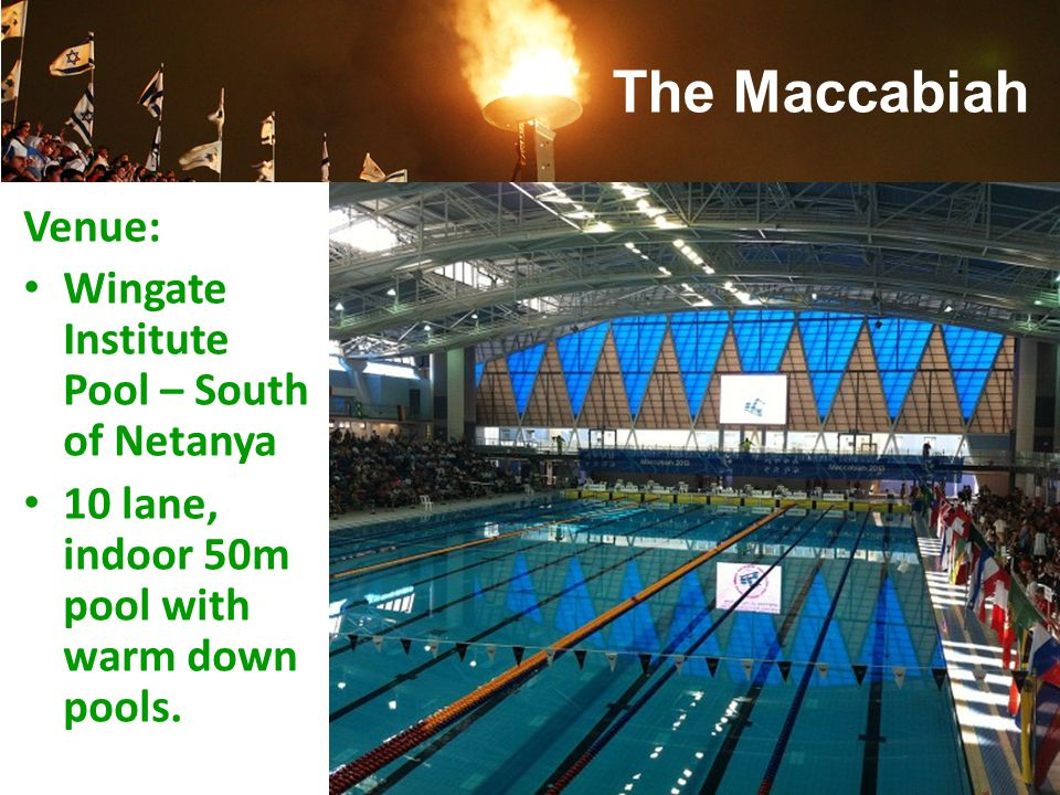 The Maccabiah Venue: Wingate Institute Pool – South of Netanya 10 lane, indoor 50m pool with warm down pools.