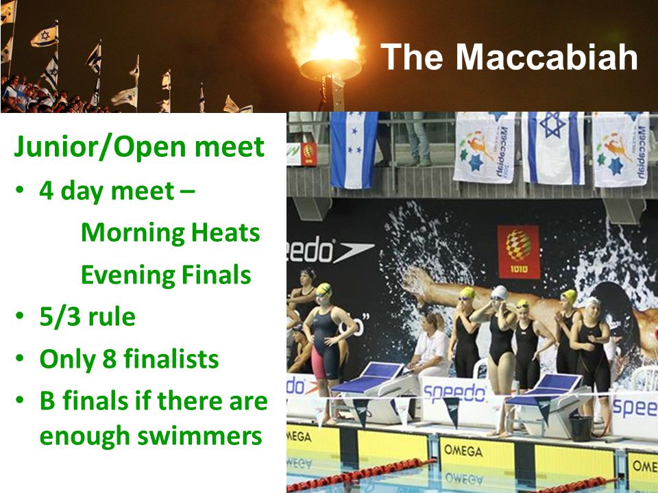 Junior/Open meet 4 day meet – Morning Heats Evening Finals 5/3 rule Only 8 finalists B finals if there are enough swimmers The Maccabiah