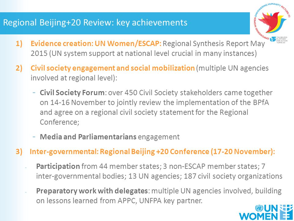 1)Evidence creation: UN Women/ESCAP: Regional Synthesis Report May 2015 (UN system support at national level crucial in many instances) 2)Civil society engagement and social mobilization (multiple UN agencies involved at regional level): - Civil Society Forum: over 450 Civil Society stakeholders came together on November to jointly review the implementation of the BPfA and agree on a regional civil society statement for the Regional Conference; - Media and Parliamentarians engagement 3) Inter-governmental: Regional Beijing +20 Conference (17-20 November): - Participation from 44 member states; 3 non-ESCAP member states; 7 inter-governmental bodies; 13 UN agencies; 187 civil society organizations - Preparatory work with delegates: multiple UN agencies involved, building on lessons learned from APPC, UNFPA key partner.